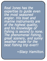 Real Jones has the expertise to guide even the most seasoned angler. His boat and marine instruments are of the highest quality, and his knowledge of fishing is second to none. The phenomenal fishing, great scenery, and sunny weather made for the best fishing trip ever!!